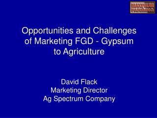 Opportunities and Challenges  of Marketing FGD - Gypsum to Agriculture David Flack Marketing Director  Ag Spectrum Compa
