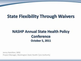 State Flexibility Through Waivers NASHP Annual State Health Policy Conference October 5, 2011