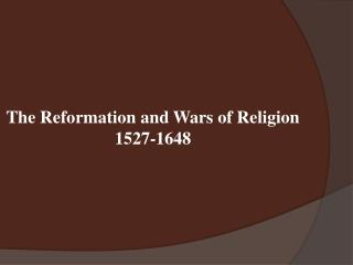 The Reformation and Wars of Religion  1527-1648
