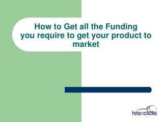 How to Get all the Funding you require to get your product to market