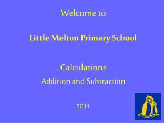 Welcome to  Little Melton Primary School Calculations  Addition and Subtraction 2011