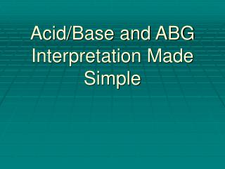 Acid/Base and ABG Interpretation Made  Simple