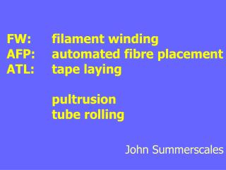 FW:	filament winding AFP:	automated fibre placement ATL:	tape laying 		pultrusion 		tube rolling