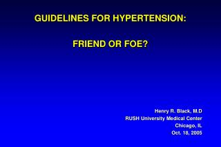 GUIDELINES FOR HYPERTENSION: FRIEND OR FOE? Henry R. Black, M.D RUSH University Medical Center