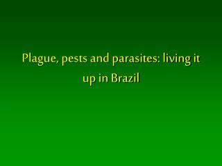 Plague, pests and parasites: living it up in Brazil
