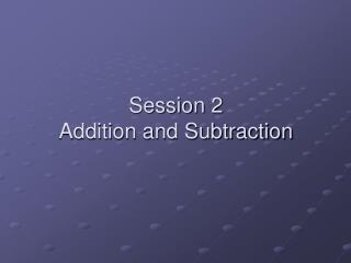 Session 2 Addition and Subtraction