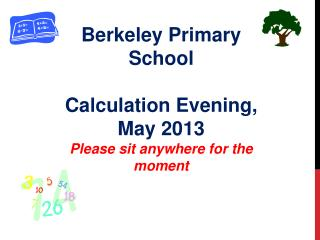 Berkeley Primary School Calculation Evening, May 2013 Please sit anywhere for the moment