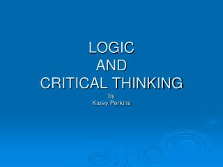 LOGIC  AND  CRITICAL THINKING by  Karey Perkins