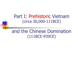 Part I:  Prehistoric  Vietnam  (circa 30,000-111BCE) and the Chinese Domination (111BCE-939CE)