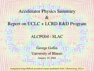 Accelerator Physics Summary & Report on UCLC + LCRD R&D Program ALCPG04 - SLAC George Gollin