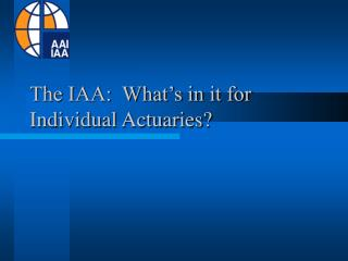 The IAA:  What's in it for  Individual Actuaries?