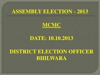 ASSEMBLY ELECTION - 2013 MCMC DATE: 10.10.2013 DISTRICT ELECTION OFFICER BHILWARA