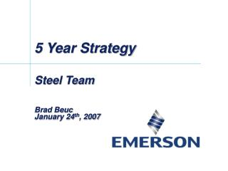 5 Year Strategy Steel Team Brad Beuc January 24 th , 2007
