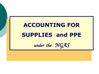 ACCOUNTING FOR SUPPLIES  and PPE  under  the NGAS