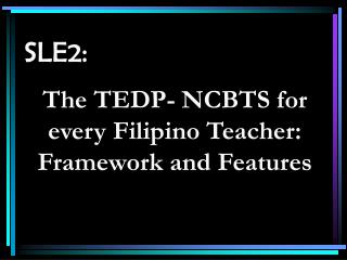 SLE2: The TEDP- NCBTS for every Filipino Teacher: Framework and Features