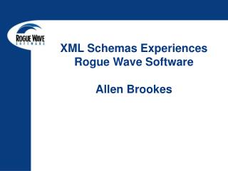 XML Schemas Experiences Rogue Wave Software Allen Brookes
