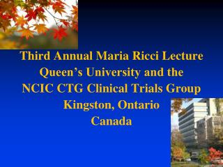 Third Annual Maria Ricci Lecture  Queen's University and the NCIC CTG Clinical Trials Group