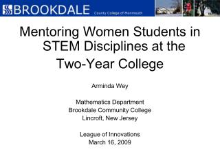 Mentoring Women Students in STEM Disciplines at the  Two-Year College Arminda Wey Mathematics Department Brookdale Commu