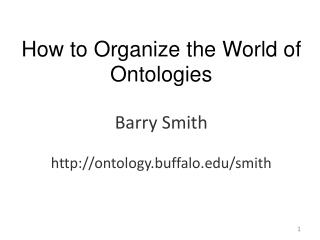 How to Organize the World of Ontologies Barry Smith ontology.buffalo/smith