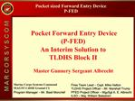 Pocket sized Forward Entry Device P-FED