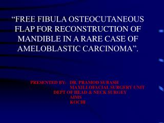 """FREE FIBULA OSTEOCUTANEOUS FLAP FOR RECONSTRUCTION OF  MANDIBLE IN A RARE CASE OF  AMELOBLASTIC CARCINOMA""."