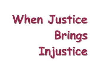 When Justice Brings Injustice