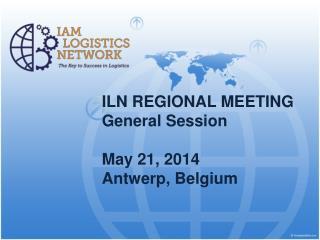 ILN REGIONAL MEETING General Session May 21, 2014 Antwerp , Belgium