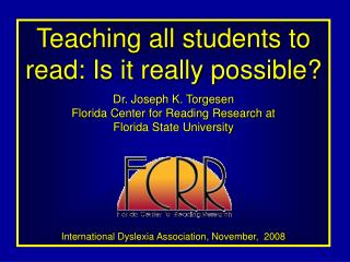 Teaching all students to read: Is it really possible? Dr. Joseph K. Torgesen Florida Center for Reading Research at  Flo