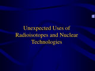 Unexpected Uses of Radioisotopes and Nuclear Technologies