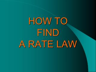 HOW TO  FIND  A RATE LAW