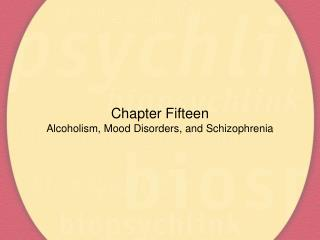Chapter Fifteen Alcoholism, Mood Disorders, and Schizophrenia