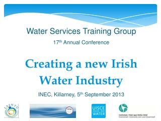 Water Services Training Group  17 th  Annual Conference Creating a new Irish Water Industry