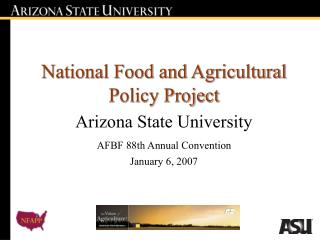 National Food and Agricultural Policy Project Arizona State University AFBF 88th Annual Convention January 6, 2007