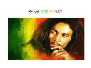 My idol :  BOB MAR LEY