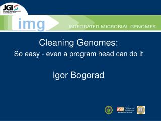 Cleaning Genomes: So easy - even a program head can do it Igor Bogorad