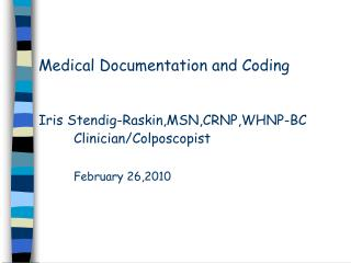 Medical Documentation and Coding     Iris Stendig-Raskin,MSN,CRNP,WHNP-BC  Clinician