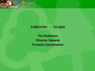 FORESTRY   -   TO 2020 Tim Rollinson Director General Forestry Commission