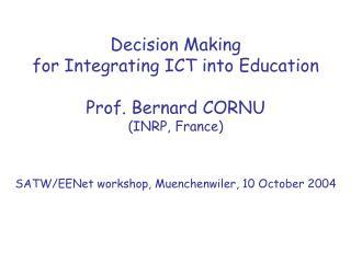 Decision Making for Integrating ICT into Education Prof. Bernard CORNU (INRP, France)