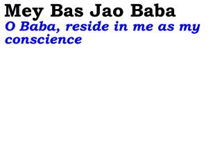 Mey Bas Jao Baba  O Baba, reside in me as my conscience