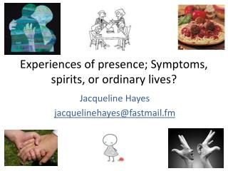 Experiences of presence; Symptoms, spirits, or ordinary lives?