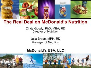 The Real Deal on McDonald's Nutrition Cindy Goody, PhD, MBA, RD Director of Nutrition Julia Braun, MPH, RD  Manager of N
