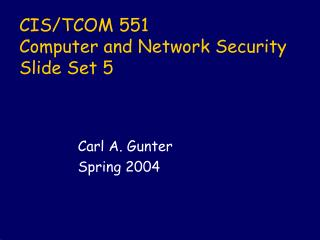 CIS/TCOM 551 Computer and Network Security Slide Set 5