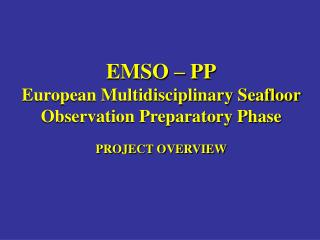 EMSO – PP European Multidisciplinary Seafloor Observation Preparatory Phase PROJECT OVERVIEW
