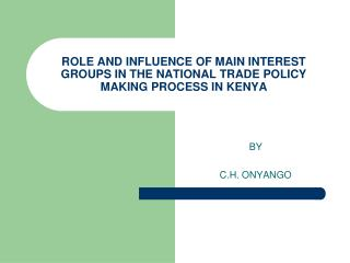 ROLE AND INFLUENCE OF MAIN INTEREST GROUPS IN THE NATIONAL TRADE POLICY MAKING PROCESS IN KENYA