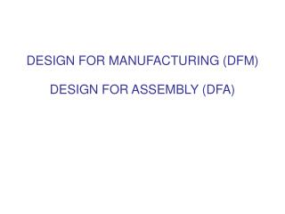 DESIGN FOR MANUFACTURING (DFM) DESIGN FOR ASSEMBLY (DFA)