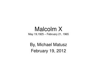 Malcolm X May 19,1925 – February 21, 1965