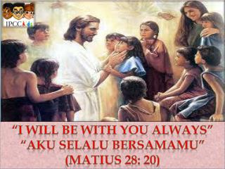 """I Will Be with you Always"" ""Aku selalu bersamamu"" ( matius 28: 20 )"