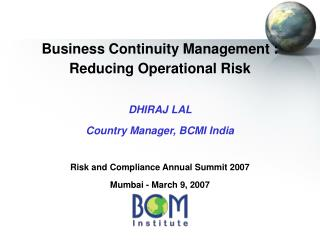 Business Continuity Management : Reducing Operational Risk DHIRAJ LAL  Country Manager, BCMI India