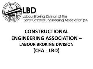 CONSTRUCTIONAL ENGINEERING ASSOCIATION –  LABOUR BROKING DIVISION  (CEA - LBD)