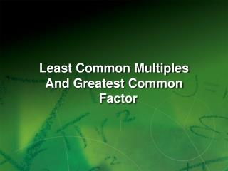 Least Common Multiples And Greatest Common Factor